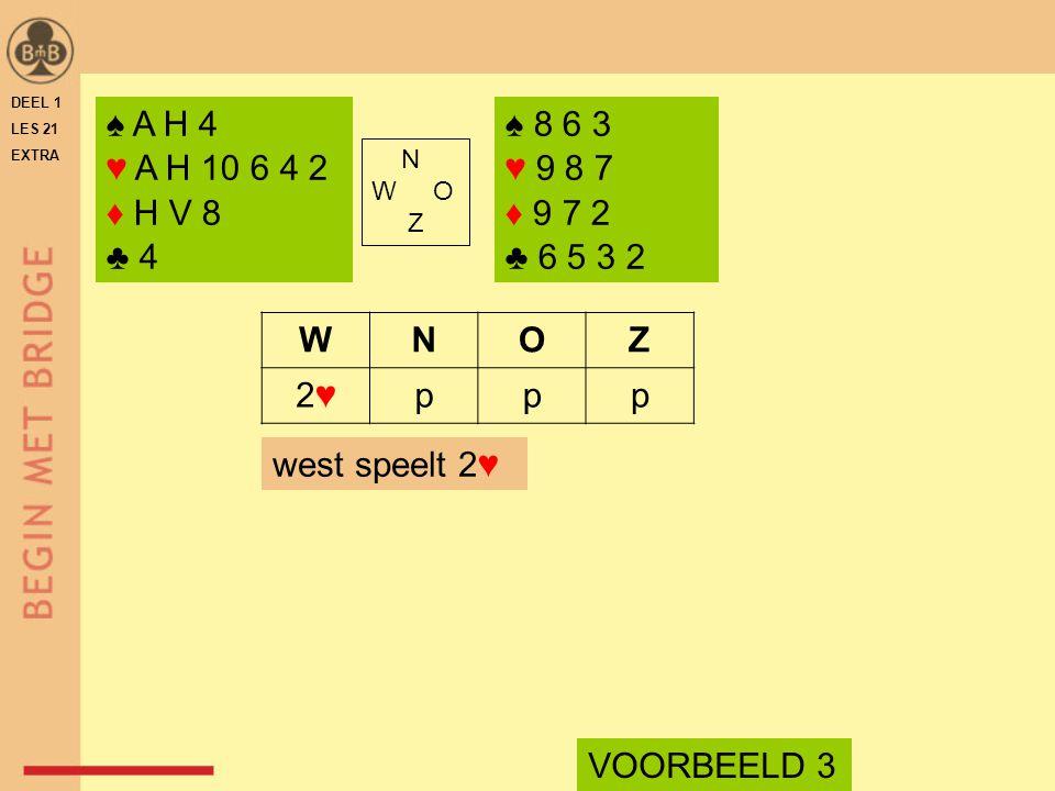 ♠ A H 4 ♥ A H 10 6 4 2 ♦ H V 8 ♣ 4 ♠ 8 6 3 ♥ 9 8 7 ♦ 9 7 2 ♣ 6 5 3 2 N W O Z WNOZ 2♥2♥ppp VOORBEELD 3 west speelt 2♥ DEEL 1 LES 21 EXTRA
