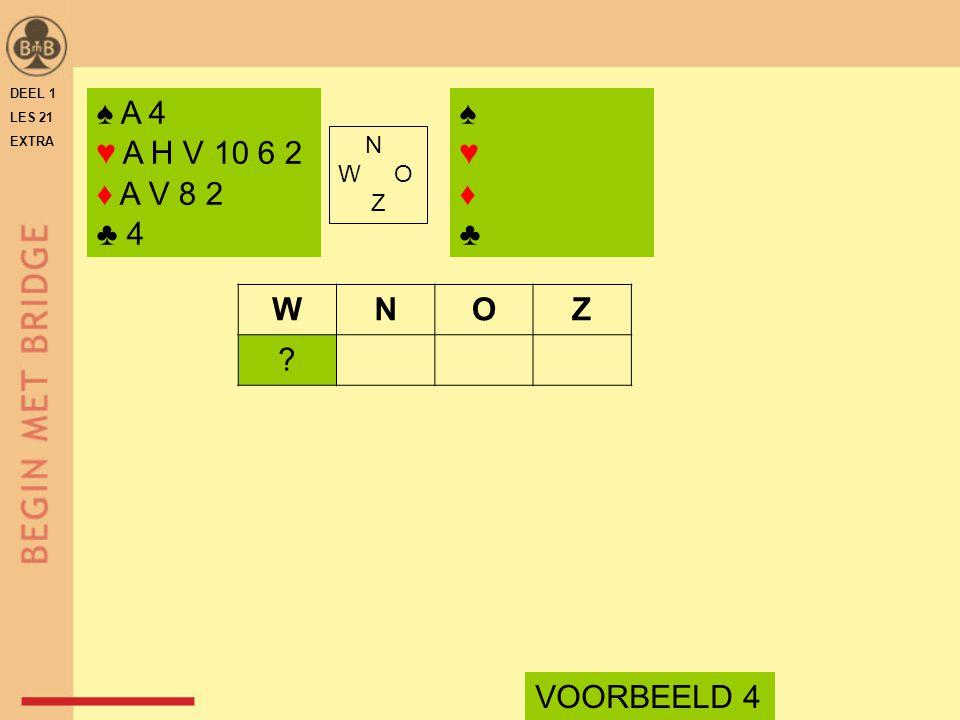 ♠ A 4 ♥ A H V 10 6 2 ♦ A V 8 2 ♣ 4 N W O Z WNOZ VOORBEELD 4 ♠♥♦♣♠♥♦♣ DEEL 1 LES 21 EXTRA