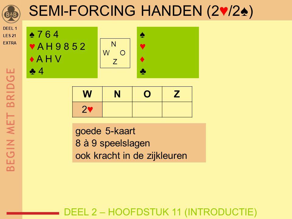 SEMI-FORCING HANDEN (2♥/2♠) ♠ 7 6 4 ♥ A H 9 8 5 2 ♦ A H V ♣ 4 N W O Z WNOZ 2♥2♥ goede 5-kaart 8 à 9 speelslagen ook kracht in de zijkleuren DEEL 2 – HOOFDSTUK 11 (INTRODUCTIE) ♠♥♦♣♠♥♦♣ DEEL 1 LES 21 EXTRA