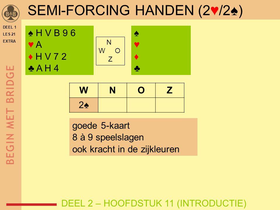 SEMI-FORCING HANDEN (2♥/2♠) ♠ H V B 9 6 ♥ A ♦ H V 7 2 ♣ A H 4 N W O Z WNOZ 2♠ goede 5-kaart 8 à 9 speelslagen ook kracht in de zijkleuren DEEL 2 – HOOFDSTUK 11 (INTRODUCTIE) ♠♥♦♣♠♥♦♣ DEEL 1 LES 21 EXTRA