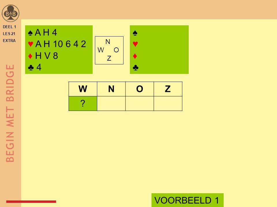 ♠ A H 4 ♥ A H 10 6 4 2 ♦ H V 8 ♣ 4 N W O Z WNOZ VOORBEELD 1 ♠♥♦♣♠♥♦♣ DEEL 1 LES 21 EXTRA