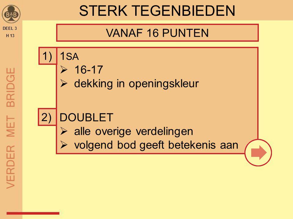 1 SA  16-17  dekking in openingskleur DOUBLET  alle overige verdelingen  volgend bod geeft betekenis aan DEEL 3 H 13 STERK TEGENBIEDEN VANAF 16 PU