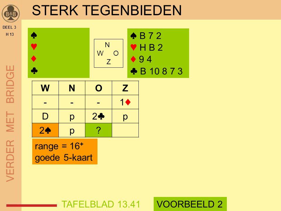STERK TEGENBIEDEN DEEL 3 H 13 N W O Z WNOZ ---1♦1♦ Dp2♣2♣p 2♠2♠p? range = 16 + goede 5-kaart TAFELBLAD 13.41VOORBEELD 2 ♠ B 7 2 ♥ H B 2 ♦ 9 4 ♣ B 10 8