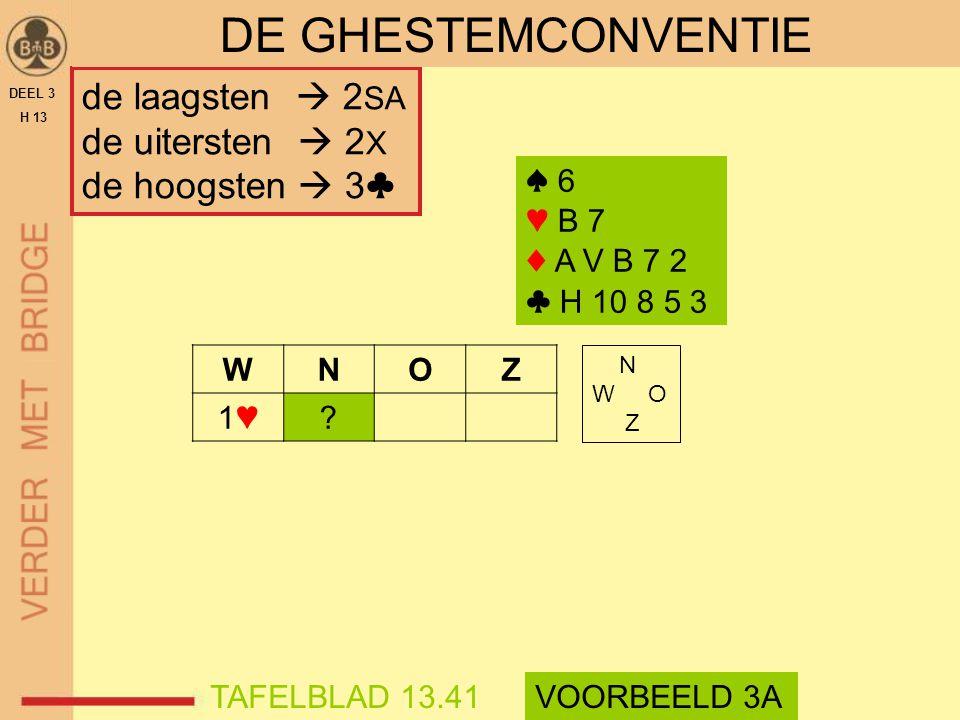 de laagsten  2 SA de uitersten  2 X de hoogsten  3♣ DEEL 3 H 13 DE GHESTEMCONVENTIE WNOZ 1♥1♥? ♠ 6 ♥ B 7 ♦ A V B 7 2 ♣ H 10 8 5 3 N W O Z TAFELBLAD