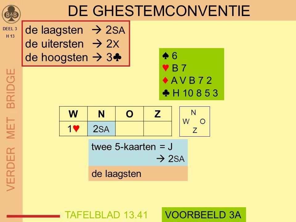 DEEL 3 H 13 DE GHESTEMCONVENTIE WNOZ 1♥1♥2 SA ♠ 6 ♥ B 7 ♦ A V B 7 2 ♣ H 10 8 5 3 N W O Z twee 5-kaarten = J  2 SA de laagsten TAFELBLAD 13.41VOORBEEL