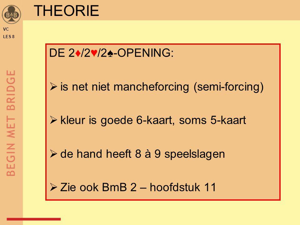 DE 2♦/2♥/2♠-OPENING:  is net niet mancheforcing (semi-forcing)  kleur is goede 6-kaart, soms 5-kaart  de hand heeft 8 à 9 speelslagen  Zie ook BmB 2 – hoofdstuk 11 THEORIE VC LES 8
