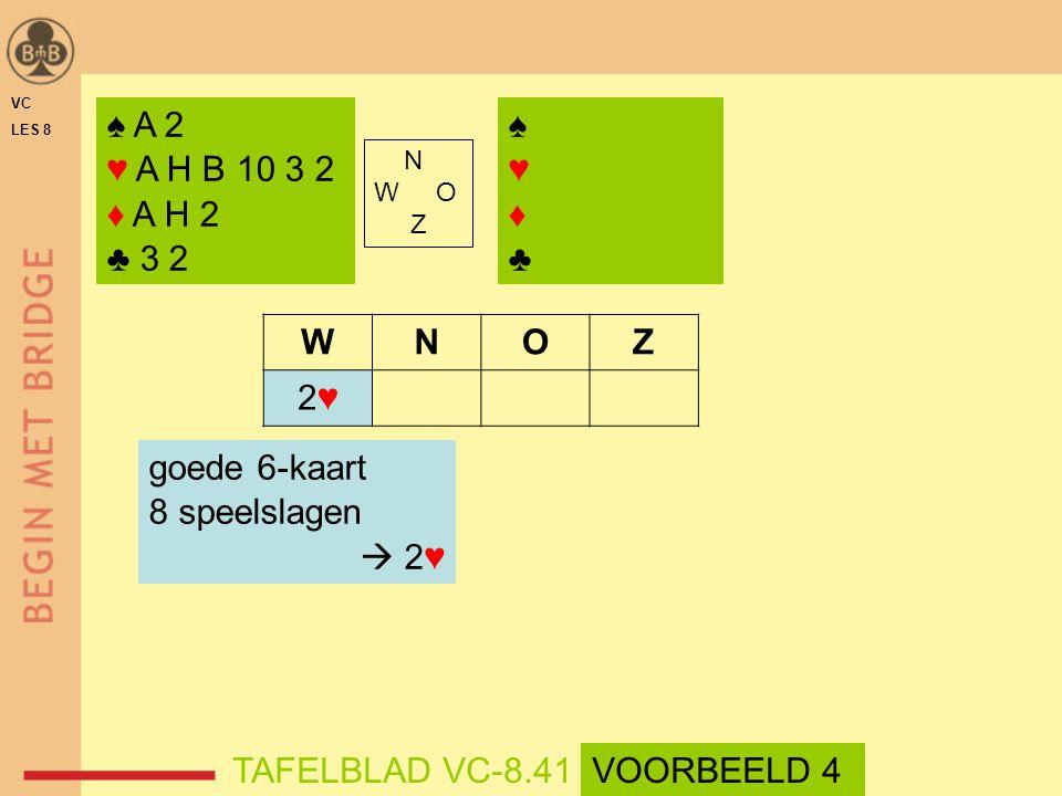 ♠♥♦♣♠♥♦♣ N W O Z WNOZ 2♥2♥ goede 6-kaart 8 speelslagen  2♥ ♠ A 2 ♥ A H B 10 3 2 ♦ A H 2 ♣ 3 2 TAFELBLAD VC-8.41 VC LES 8 VOORBEELD 4