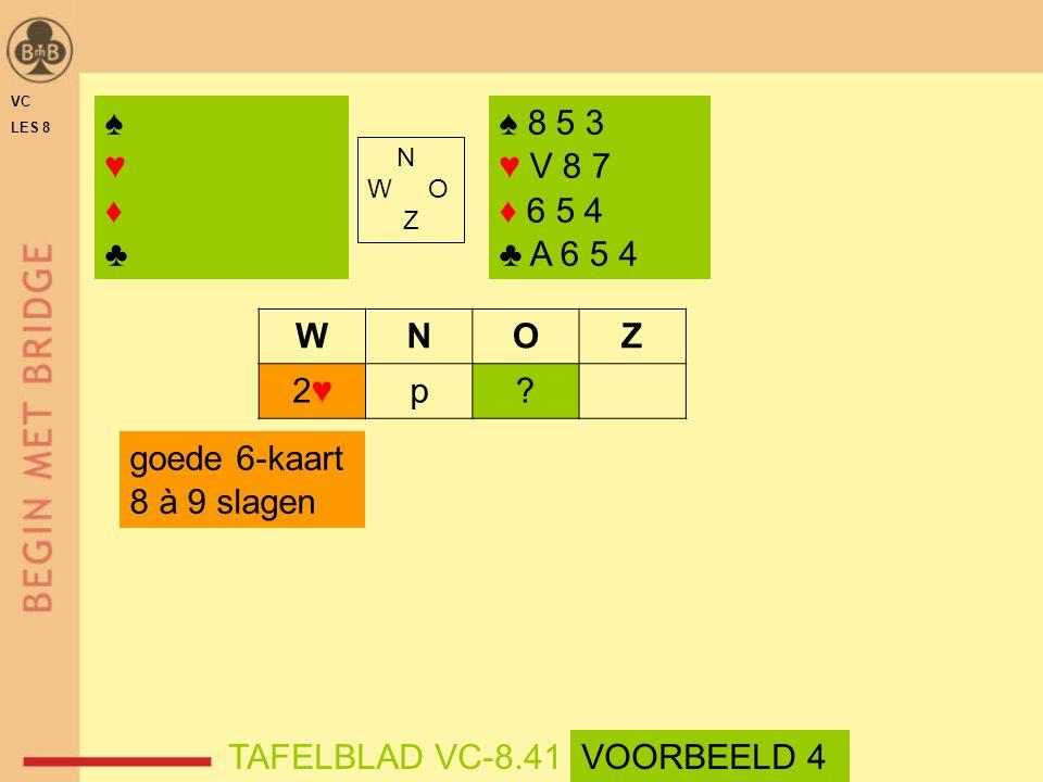 ♠ 8 5 3 ♥ V 8 7 ♦ 6 5 4 ♣ A 6 5 4 N W O Z WNOZ 2♥2♥p? goede 6-kaart 8 à 9 slagen ♠♥♦♣♠♥♦♣ TAFELBLAD VC-8.41 VC LES 8 VOORBEELD 4
