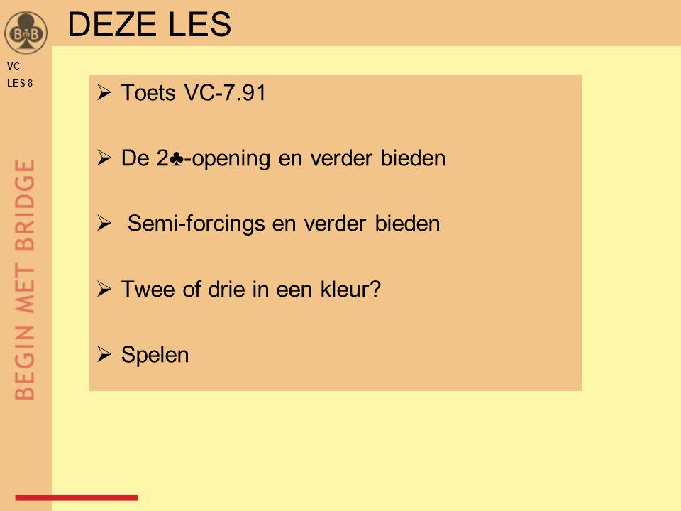  Toets VC-7.91  De 2♣-opening en verder bieden  Semi-forcings en verder bieden  Twee of drie in een kleur?  Spelen DEZE LES VC LES 8