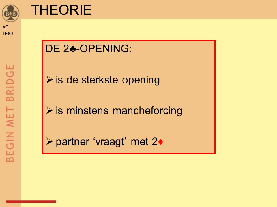 DE 2♣-OPENING:  is de sterkste opening  is minstens mancheforcing  partner 'vraagt' met 2♦ THEORIE VC LES 8