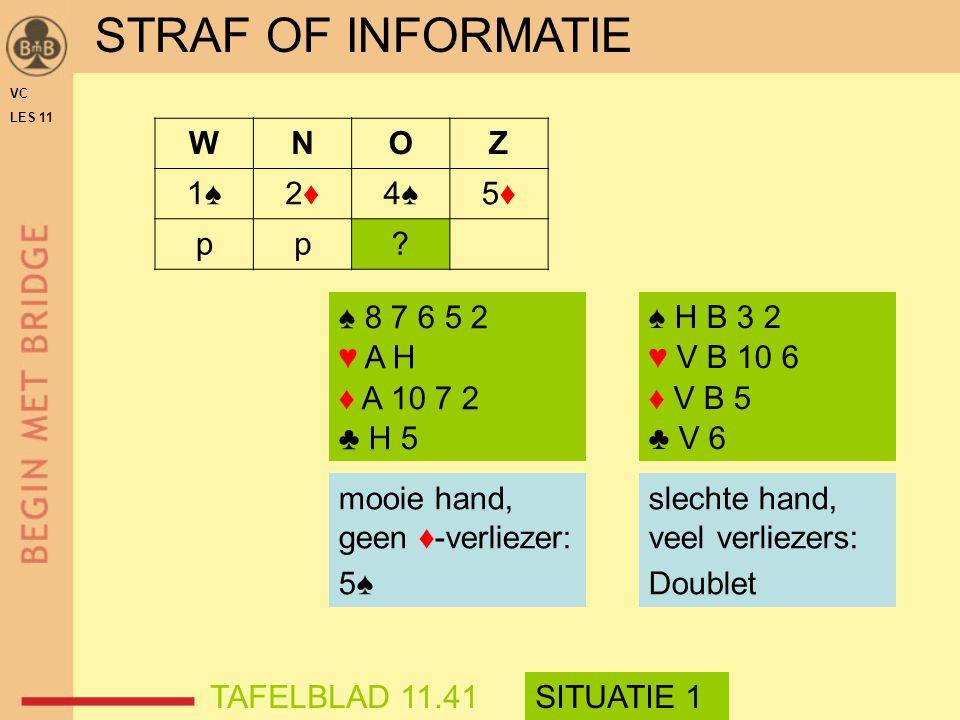 VC LES 11 ♠ 8 7 6 5 2 ♥ A H ♦ A 10 7 2 ♣ H 5 ♠ H B 3 2 ♥ V B 10 6 ♦ V B 5 ♣ V 6 mooie hand, geen ♦-verliezer: 5♠ STRAF OF INFORMATIE WNOZ 1♠1♠2♦2♦4♠4♠