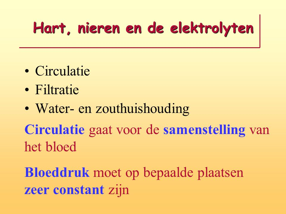 Hart, nieren en de elektrolyten Circulatie Filtratie Water- en zouthuishouding Circulatie gaat voor de samenstelling van het bloed Bloeddruk moet op bepaalde plaatsen zeer constant zijn