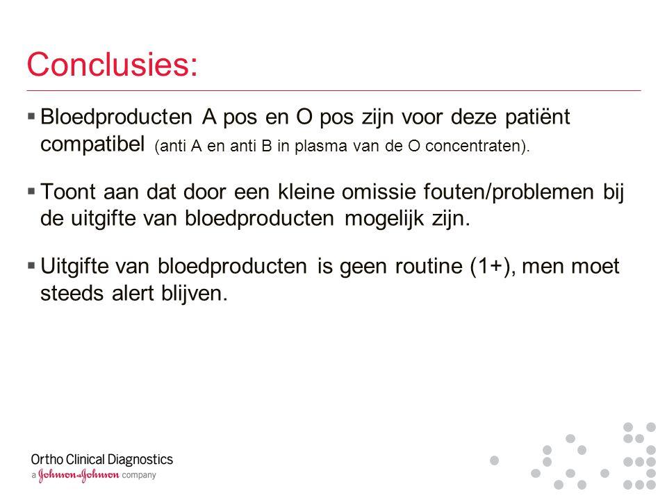 Conclusies:  Bloedproducten A pos en O pos zijn voor deze patiënt compatibel (anti A en anti B in plasma van de O concentraten).  Toont aan dat door