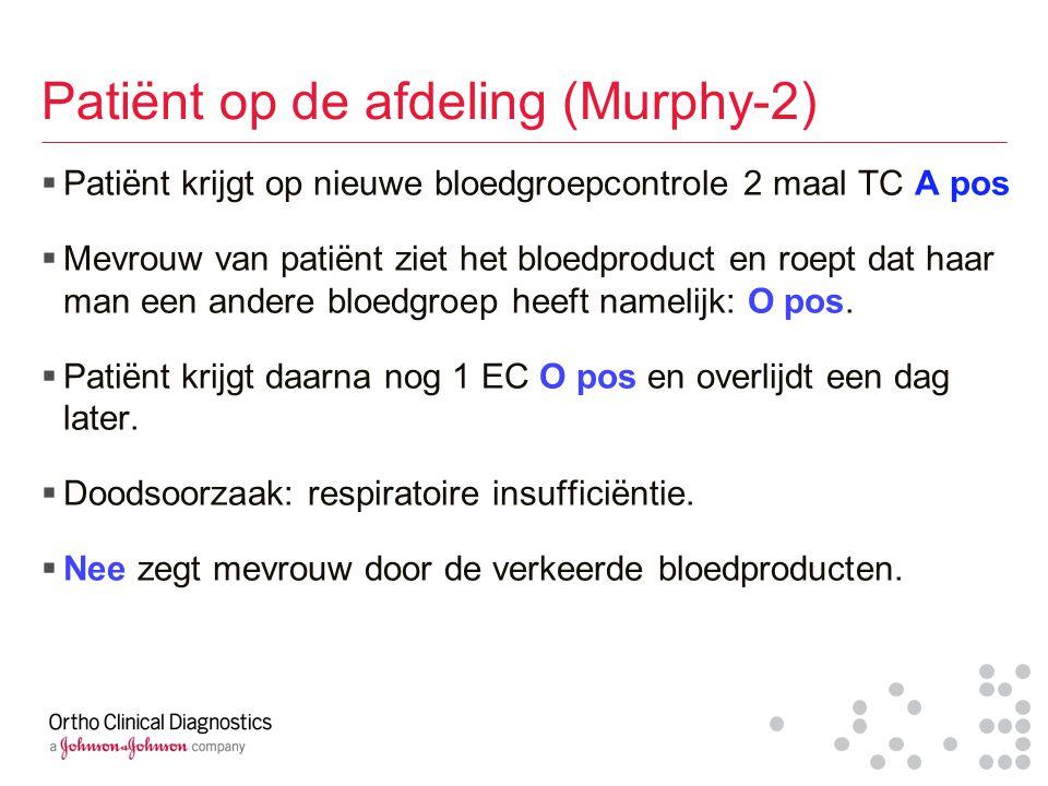Patiënt op de afdeling (Murphy-2)  Patiënt krijgt op nieuwe bloedgroepcontrole 2 maal TC A pos  Mevrouw van patiënt ziet het bloedproduct en roept d