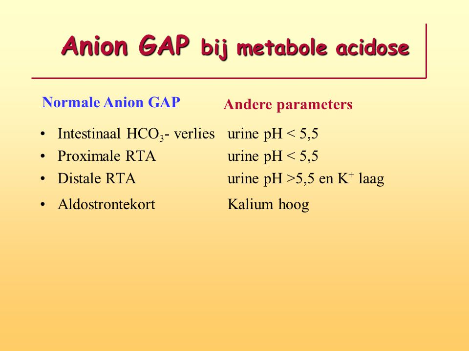 Anion GAP bij metabole acidose Intestinaal HCO 3 - verliesurine pH < 5,5 Proximale RTAurine pH < 5,5 Distale RTAurine pH >5,5 en K + laag Aldostrontek