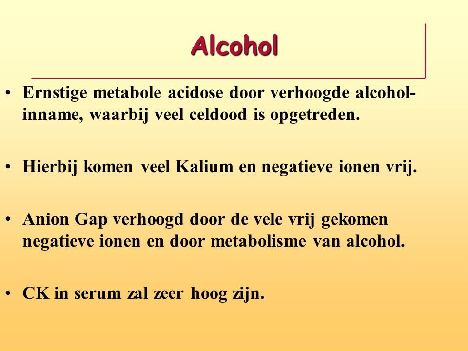 Alcohol Ernstige metabole acidose door verhoogde alcohol- inname, waarbij veel celdood is opgetreden. Hierbij komen veel Kalium en negatieve ionen vri