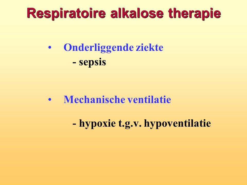 Respiratoire alkalose therapie Onderliggende ziekte - sepsis Mechanische ventilatie - hypoxie t.g.v. hypoventilatie