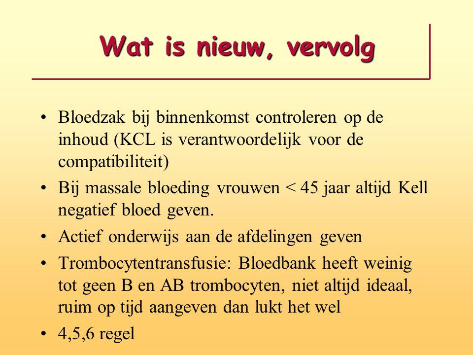 Wat is nieuw, vervolg Bloedzak bij binnenkomst controleren op de inhoud (KCL is verantwoordelijk voor de compatibiliteit) Bij massale bloeding vrouwen < 45 jaar altijd Kell negatief bloed geven.