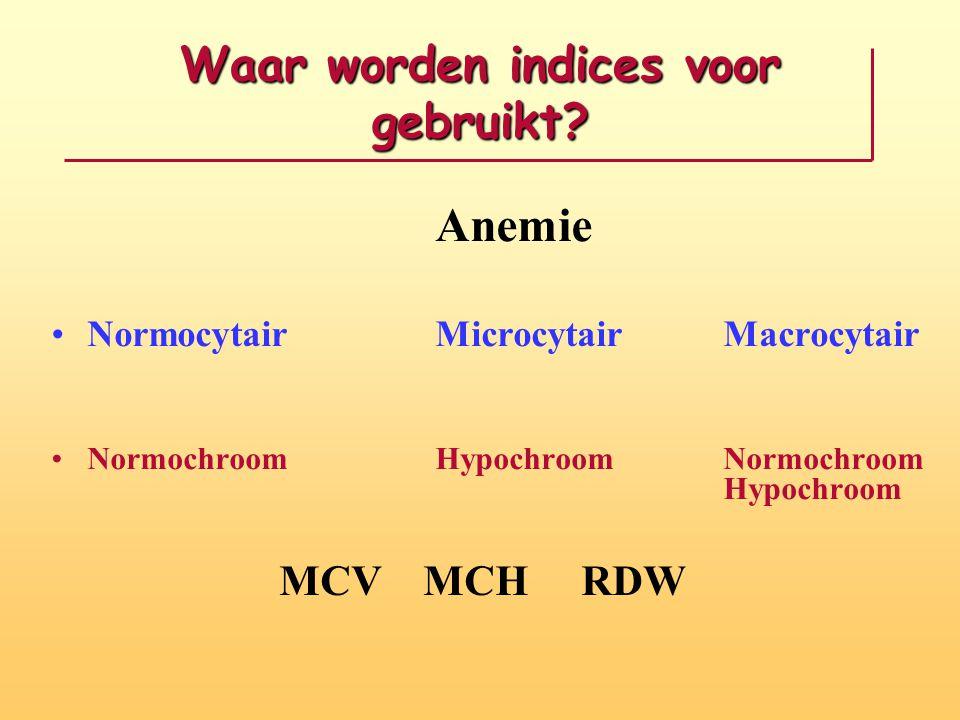 Waar worden indices voor gebruikt? Anemie NormocytairMicrocytairMacrocytair NormochroomHypochroomNormochroom Hypochroom MCV MCH RDW