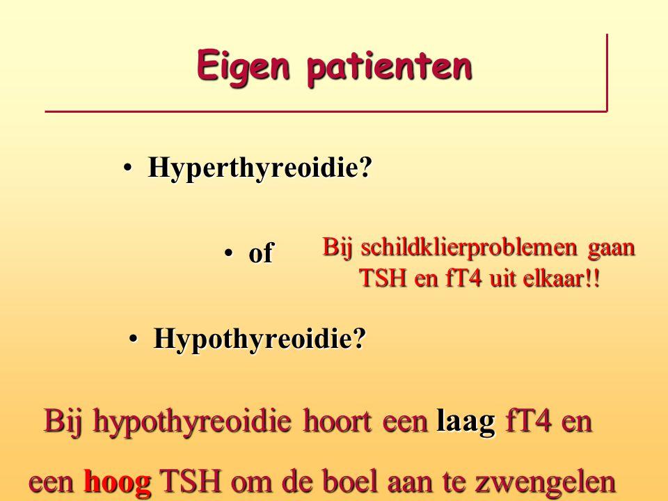 Eigen patienten Hyperthyreoidie?Hyperthyreoidie? ofof Hypothyreoidie?Hypothyreoidie? Bij schildklierproblemen gaan TSH en fT4 uit elkaar!! Bij hypothy