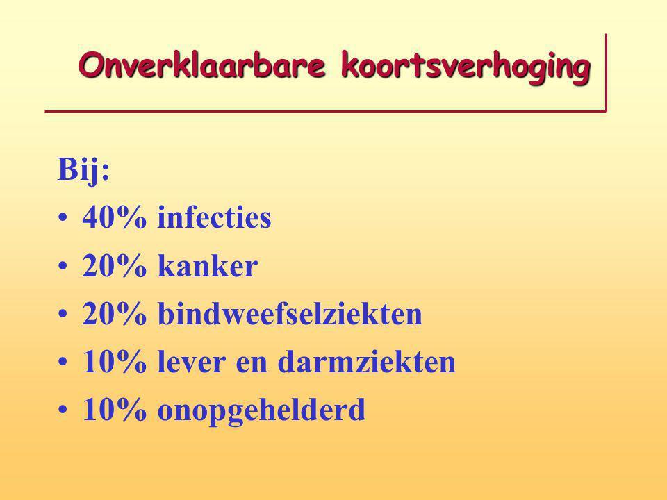 Onverklaarbare koortsverhoging Bij: 40% infecties 20% kanker 20% bindweefselziekten 10% lever en darmziekten 10% onopgehelderd