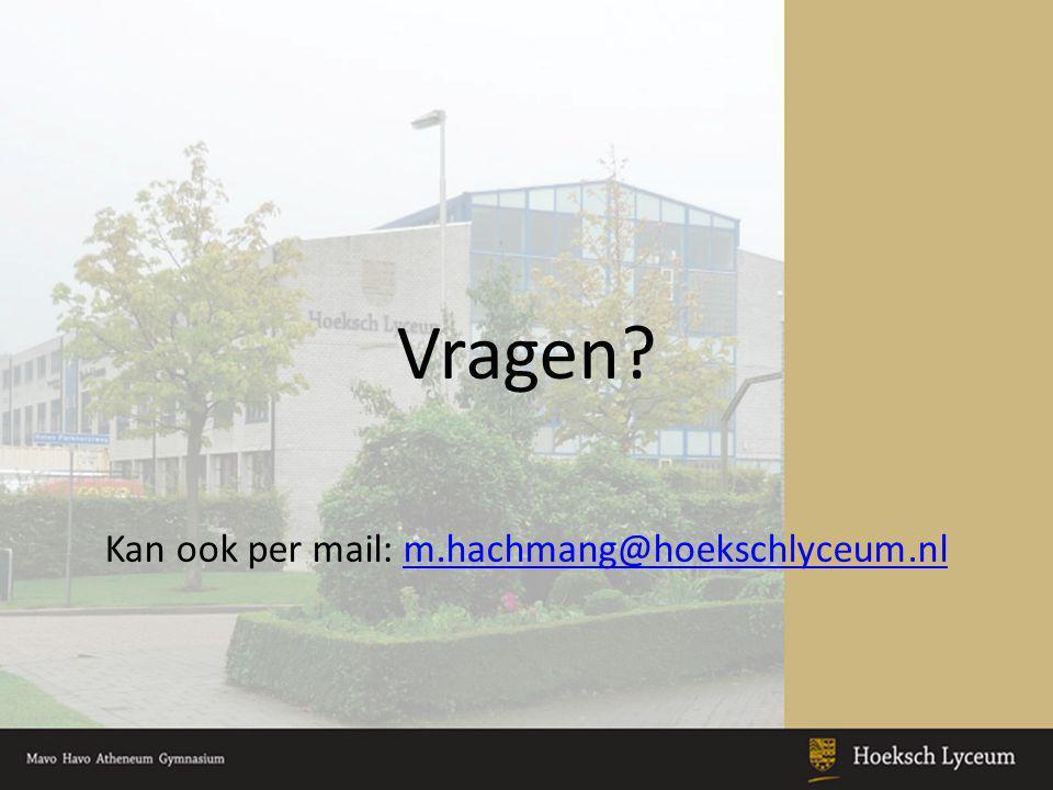 Vragen? Kan ook per mail: m.hachmang@hoekschlyceum.nlm.hachmang@hoekschlyceum.nl