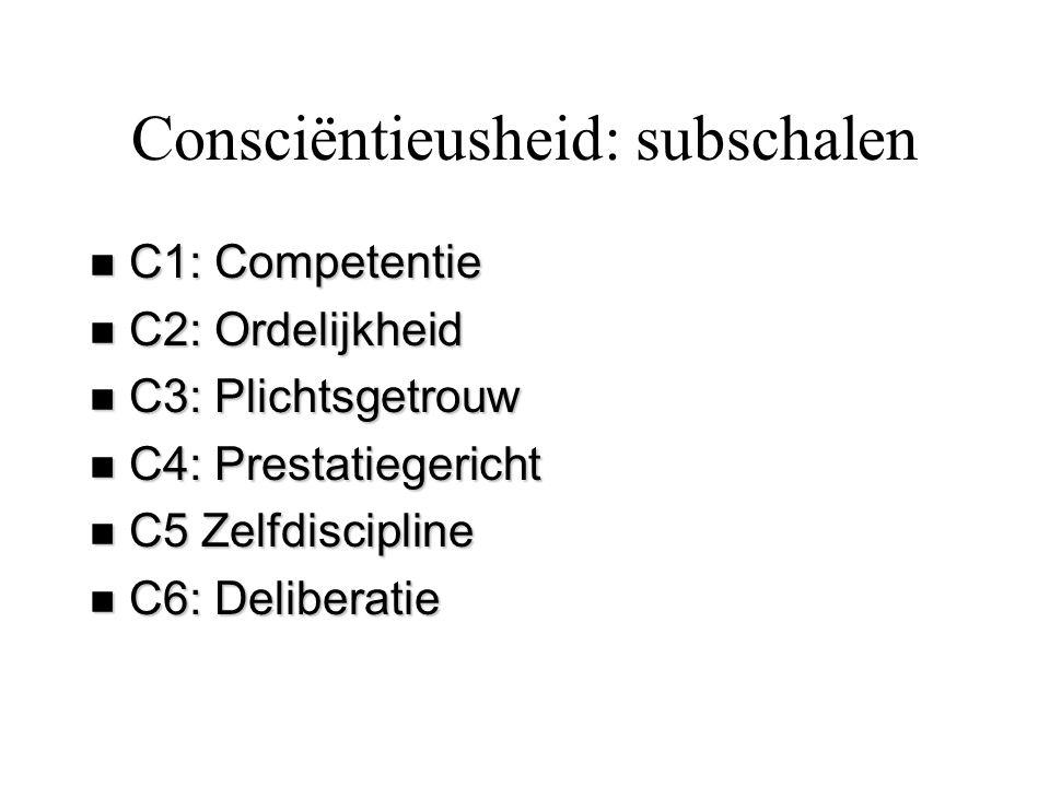 Consciëntieusheid: subschalen n C1: Competentie n C2: Ordelijkheid n C3: Plichtsgetrouw n C4: Prestatiegericht n C5 Zelfdiscipline n C6: Deliberatie