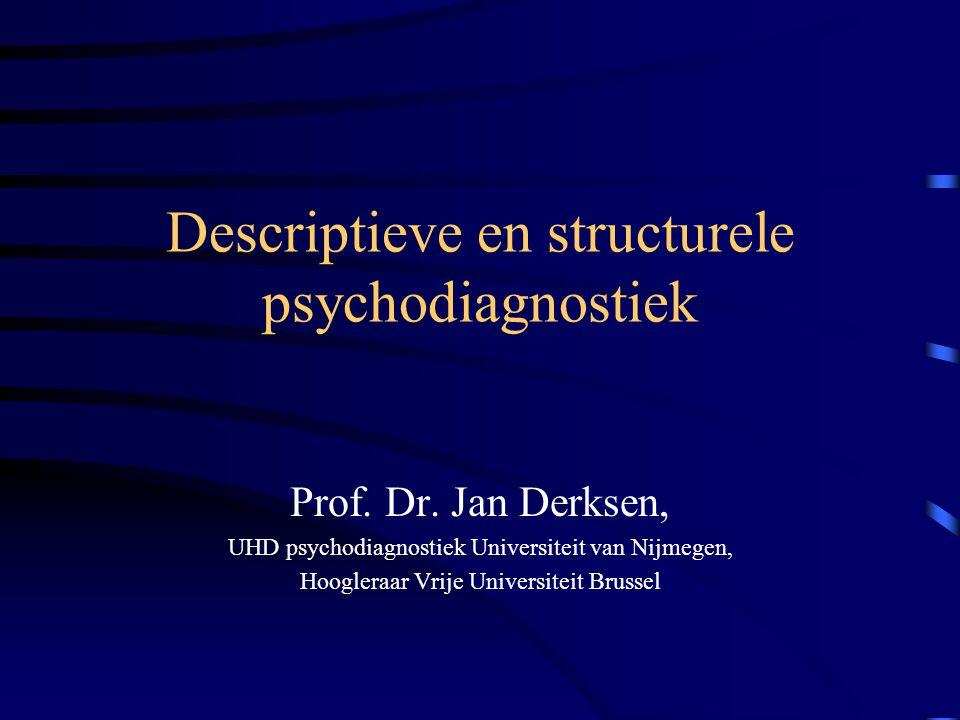 Descriptieve en structurele psychodiagnostiek Prof. Dr. Jan Derksen, UHD psychodiagnostiek Universiteit van Nijmegen, Hoogleraar Vrije Universiteit Br