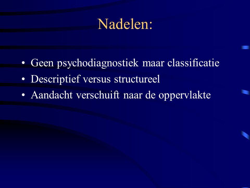 Nadelen: Geen psychodiagnostiek maar classificatie Descriptief versus structureel Aandacht verschuift naar de oppervlakte