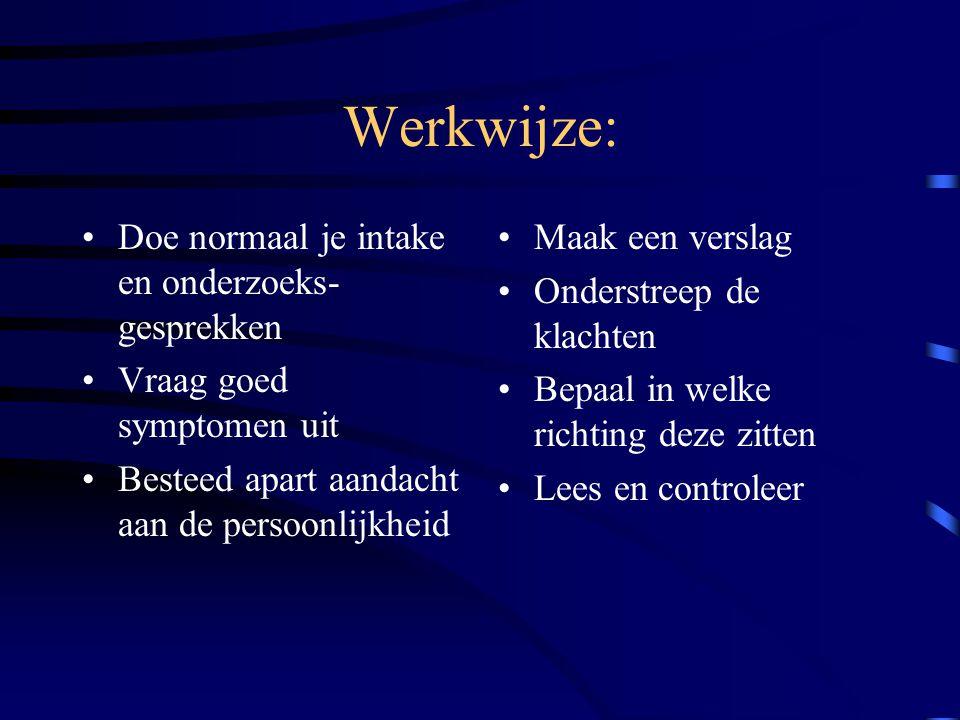 Werkwijze: Doe normaal je intake en onderzoeks- gesprekken Vraag goed symptomen uit Besteed apart aandacht aan de persoonlijkheid Maak een verslag Ond