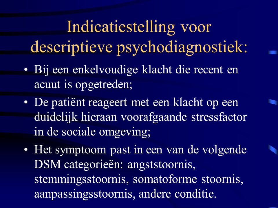 Indicatiestelling voor descriptieve psychodiagnostiek: Bij een enkelvoudige klacht die recent en acuut is opgetreden; De patiënt reageert met een klac