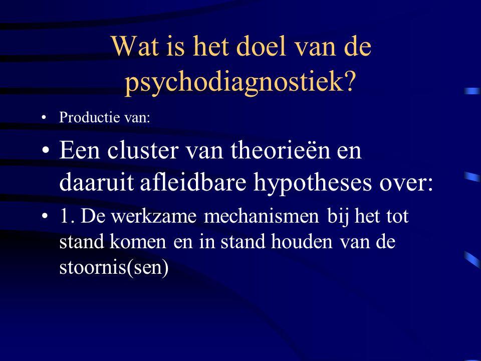 Wat is het doel van de psychodiagnostiek? Productie van: Een cluster van theorieën en daaruit afleidbare hypotheses over: 1. De werkzame mechanismen b