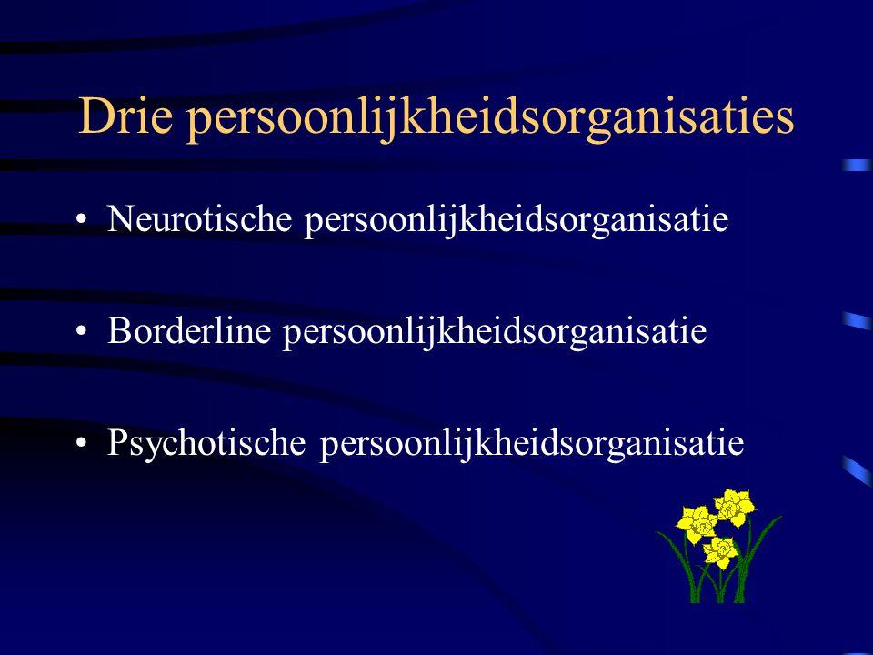 Drie persoonlijkheidsorganisaties Neurotische persoonlijkheidsorganisatie Borderline persoonlijkheidsorganisatie Psychotische persoonlijkheidsorganisa