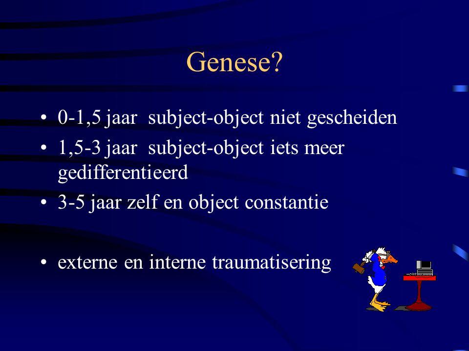 Genese? 0-1,5 jaar subject-object niet gescheiden 1,5-3 jaar subject-object iets meer gedifferentieerd 3-5 jaar zelf en object constantie externe en i