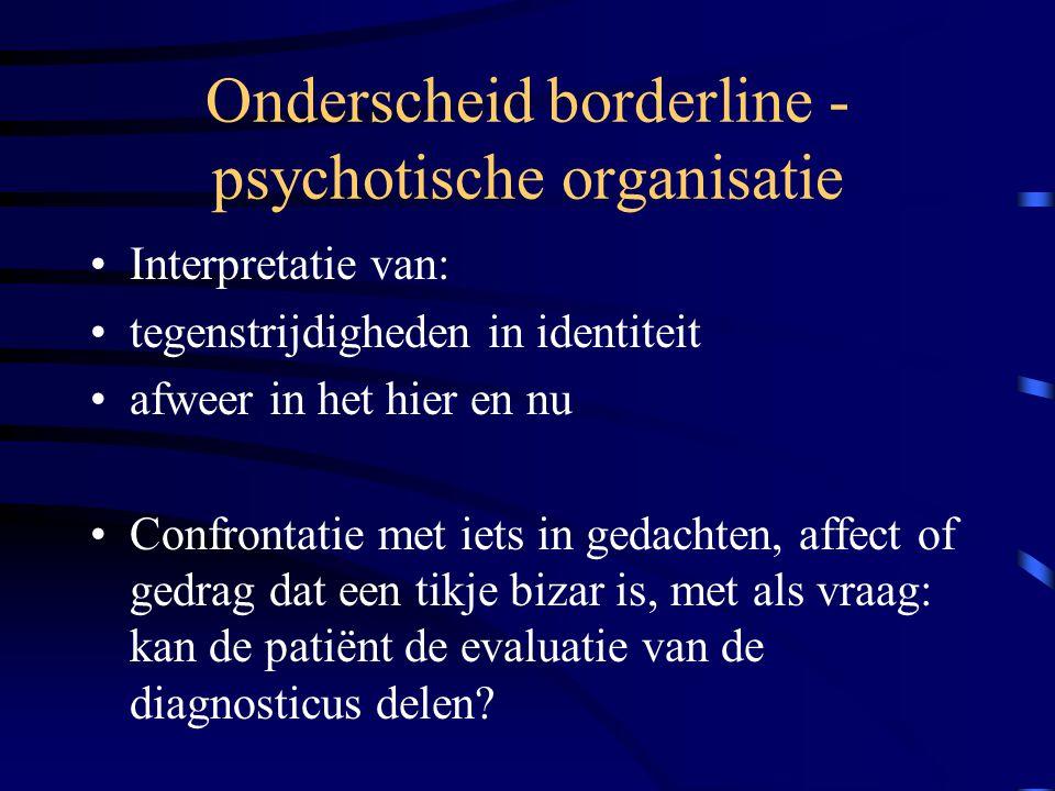 Onderscheid borderline - psychotische organisatie Interpretatie van: tegenstrijdigheden in identiteit afweer in het hier en nu Confrontatie met iets i