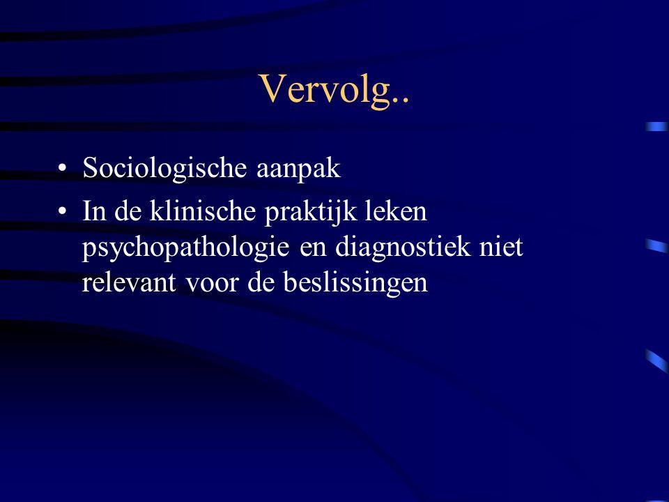 Vervolg.. Sociologische aanpak In de klinische praktijk leken psychopathologie en diagnostiek niet relevant voor de beslissingen