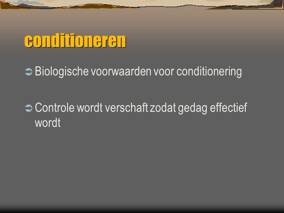conditioneren  Biologische voorwaarden voor conditionering  Controle wordt verschaft zodat gedag effectief wordt