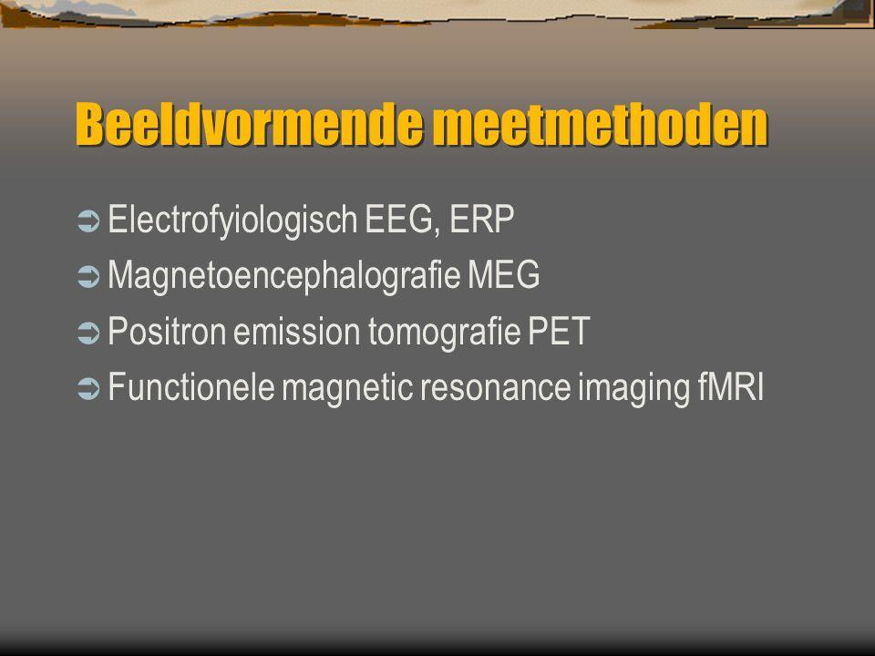 Beeldvormende meetmethoden  Electrofyiologisch EEG, ERP  Magnetoencephalografie MEG  Positron emission tomografie PET  Functionele magnetic resonance imaging fMRI