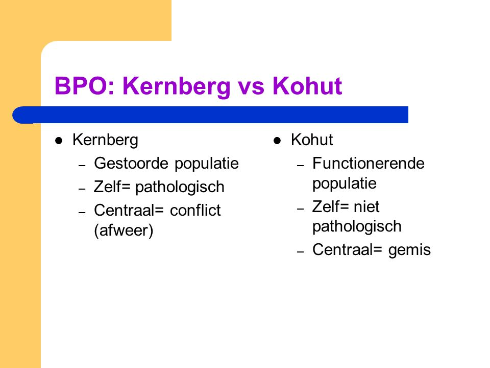 BPO: Kernberg vs Kohut Kernberg – Gestoorde populatie – Zelf= pathologisch – Centraal= conflict (afweer) Kohut – Functionerende populatie – Zelf= niet pathologisch – Centraal= gemis