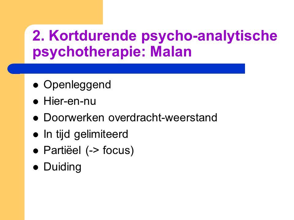 2. Kortdurende psycho-analytische psychotherapie: Malan Openleggend Hier-en-nu Doorwerken overdracht-weerstand In tijd gelimiteerd Partiëel (-> focus)