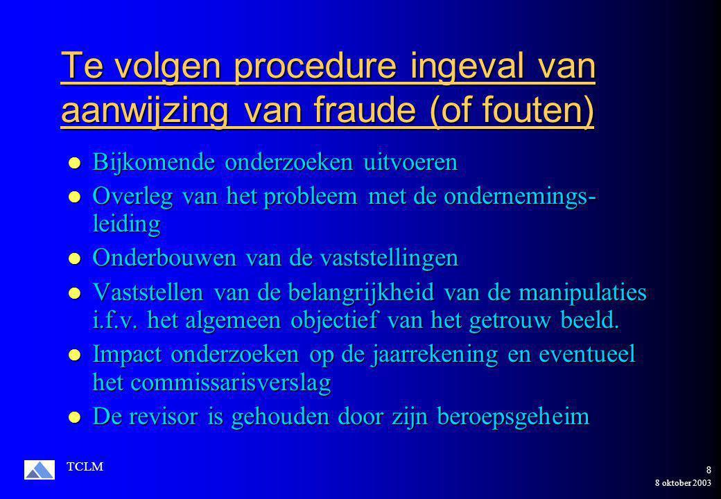 8 oktober 2003 TCLM 8 Te volgen procedure ingeval van aanwijzing van fraude (of fouten) Bijkomende onderzoeken uitvoeren Bijkomende onderzoeken uitvoeren Overleg van het probleem met de ondernemings- leiding Overleg van het probleem met de ondernemings- leiding Onderbouwen van de vaststellingen Onderbouwen van de vaststellingen Vaststellen van de belangrijkheid van de manipulaties i.f.v.