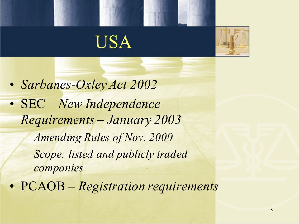 9 Sarbanes-Oxley Act 2002 SEC – New Independence Requirements – January 2003 –Amending Rules of Nov. 2000 –Scope: listed and publicly traded companies