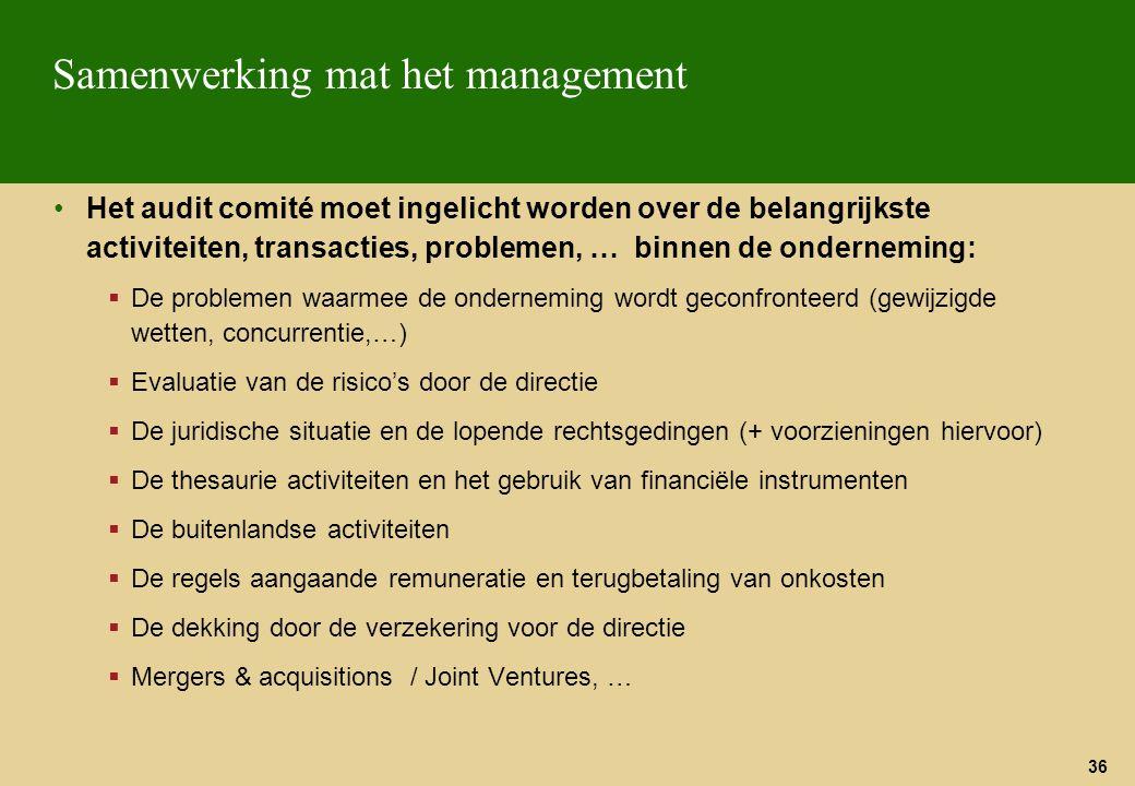 36 Samenwerking mat het management Het audit comité moet ingelicht worden over de belangrijkste activiteiten, transacties, problemen, … binnen de onde