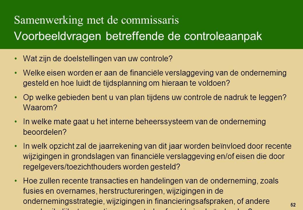 52 Samenwerking met de commissaris Voorbeeldvragen betreffende de controleaanpak Wat zijn de doelstellingen van uw controle? Welke eisen worden er aan