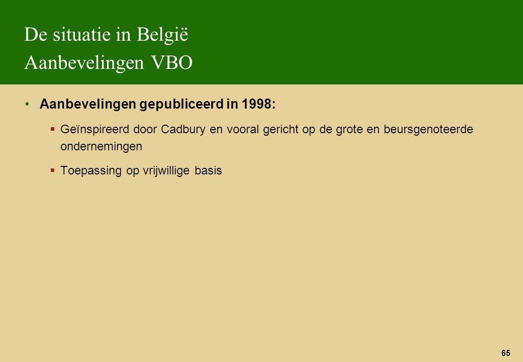 65 De situatie in België Aanbevelingen VBO Aanbevelingen gepubliceerd in 1998:  Geïnspireerd door Cadbury en vooral gericht op de grote en beursgenot