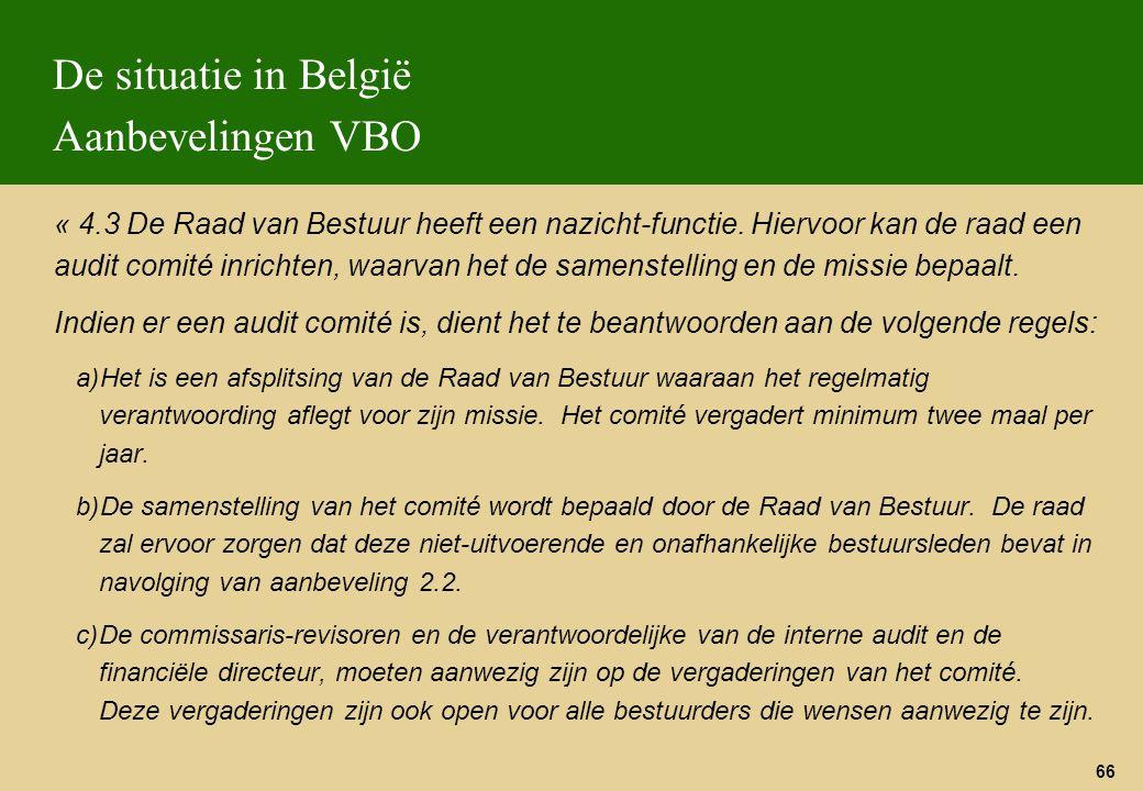 66 De situatie in België Aanbevelingen VBO « 4.3 De Raad van Bestuur heeft een nazicht-functie. Hiervoor kan de raad een audit comité inrichten, waarv