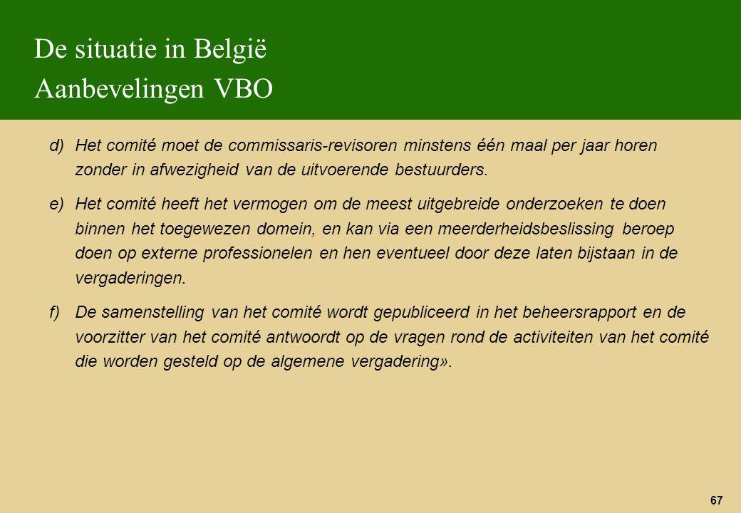 67 De situatie in België Aanbevelingen VBO d)Het comité moet de commissaris-revisoren minstens één maal per jaar horen zonder in afwezigheid van de ui