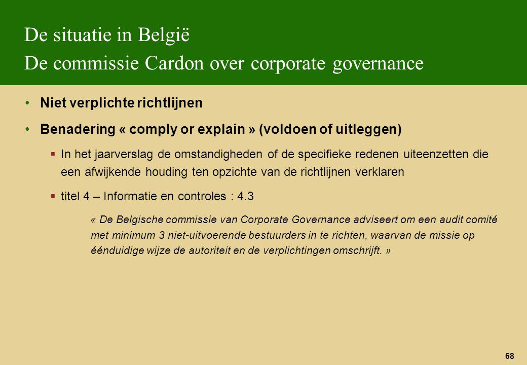 68 De situatie in België De commissie Cardon over corporate governance Niet verplichte richtlijnen Benadering « comply or explain » (voldoen of uitleg