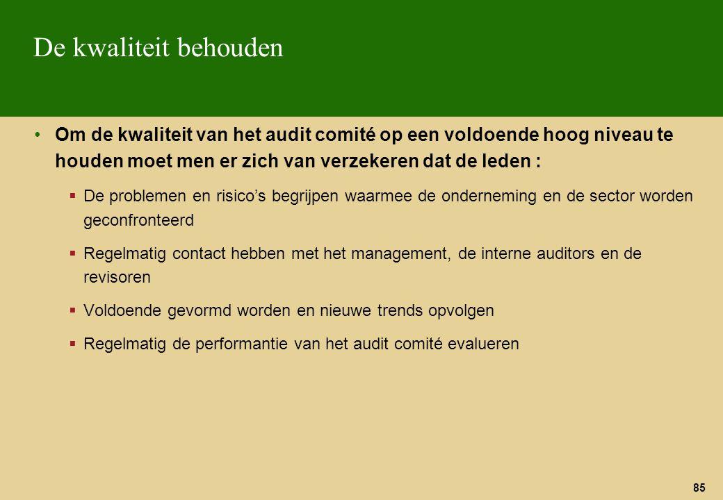 85 De kwaliteit behouden Om de kwaliteit van het audit comité op een voldoende hoog niveau te houden moet men er zich van verzekeren dat de leden : 