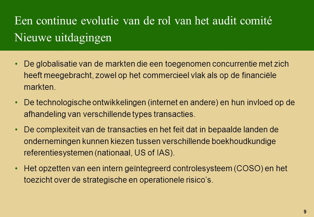 9 Een continue evolutie van de rol van het audit comité Nieuwe uitdagingen De globalisatie van de markten die een toegenomen concurrentie met zich hee